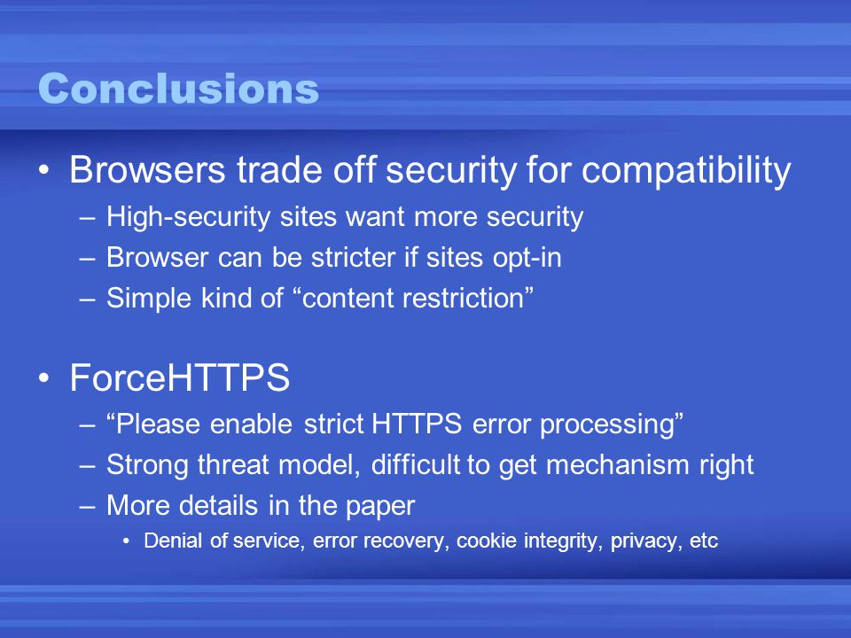 Conclusions •Browsers trade off security for compatibility –High-security sites want more security –Browser can be stricter if sites opt-in –Simple ki