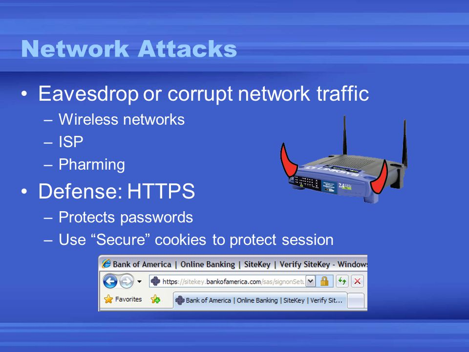 "Network Attacks •Eavesdrop or corrupt network traffic –Wireless networks –ISP –Pharming •Defense: HTTPS –Protects passwords –Use ""Secure"" cookies to p"