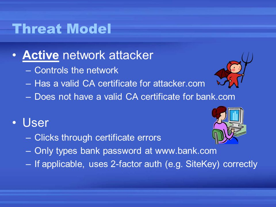 Threat Model •Active network attacker –Controls the network –Has a valid CA certificate for attacker.com –Does not have a valid CA certificate for bank.com •User –Clicks through certificate errors –Only types bank password at www.bank.com –If applicable, uses 2-factor auth (e.g.