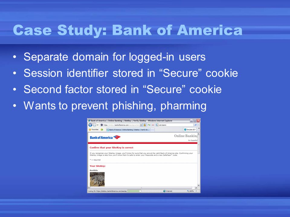Case Study: Bank of America •Separate domain for logged-in users •Session identifier stored in Secure cookie •Second factor stored in Secure cookie •Wants to prevent phishing, pharming