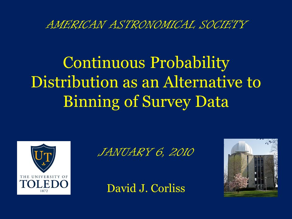 AMERICAN ASTRONOMICAL SOCIETY Continuous Probability Distribution as an Alternative to Binning of Survey Data JANUARY 6, 2010 David J.