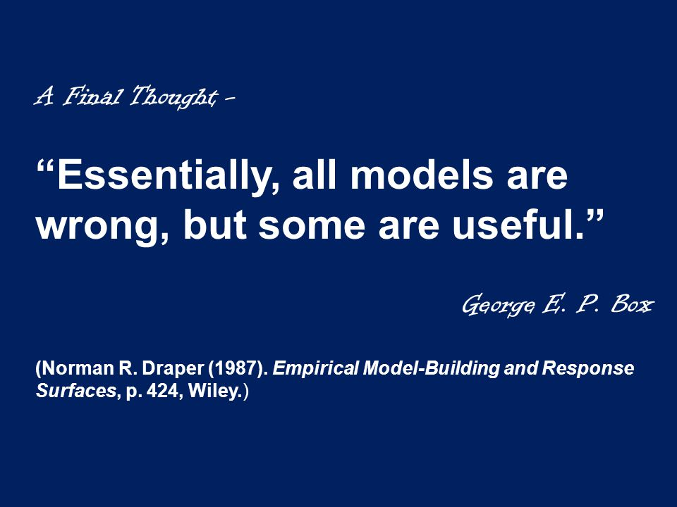 A Final Thought - Essentially, all models are wrong, but some are useful. George E.