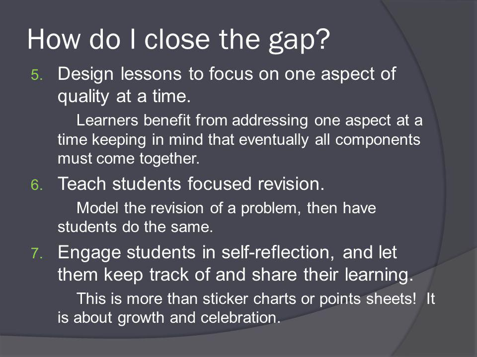 How do I close the gap. 5. Design lessons to focus on one aspect of quality at a time.