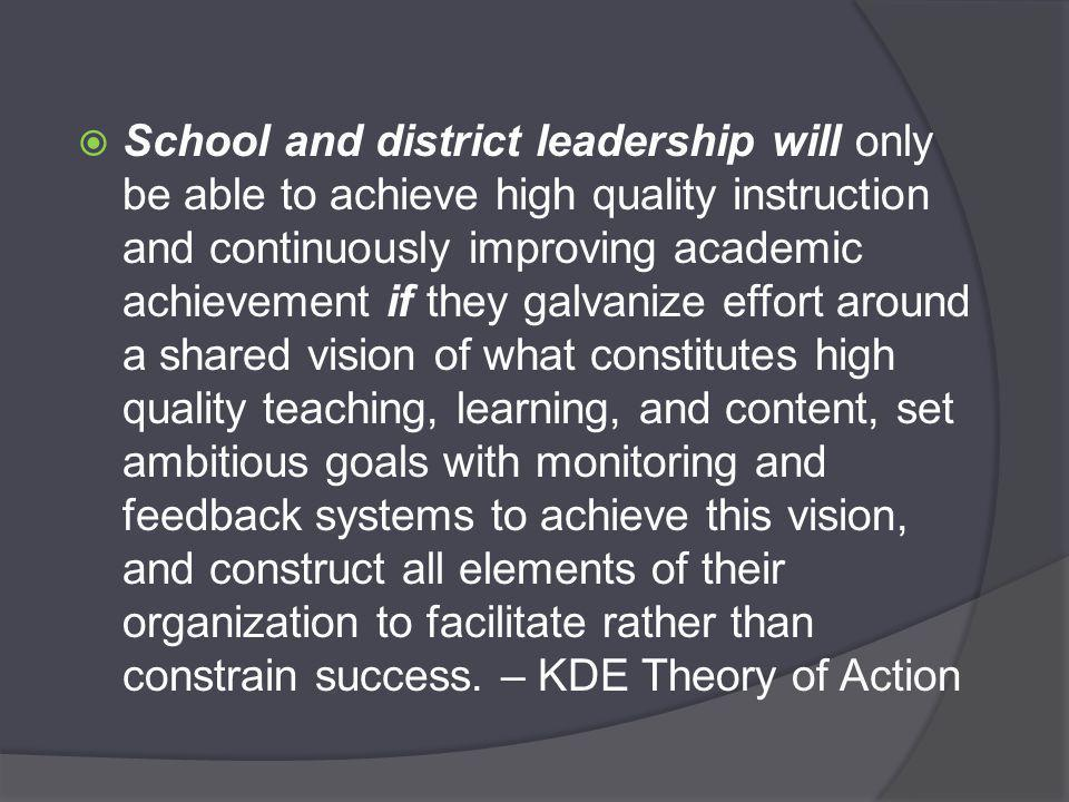  School and district leadership will only be able to achieve high quality instruction and continuously improving academic achievement if they galvanize effort around a shared vision of what constitutes high quality teaching, learning, and content, set ambitious goals with monitoring and feedback systems to achieve this vision, and construct all elements of their organization to facilitate rather than constrain success.