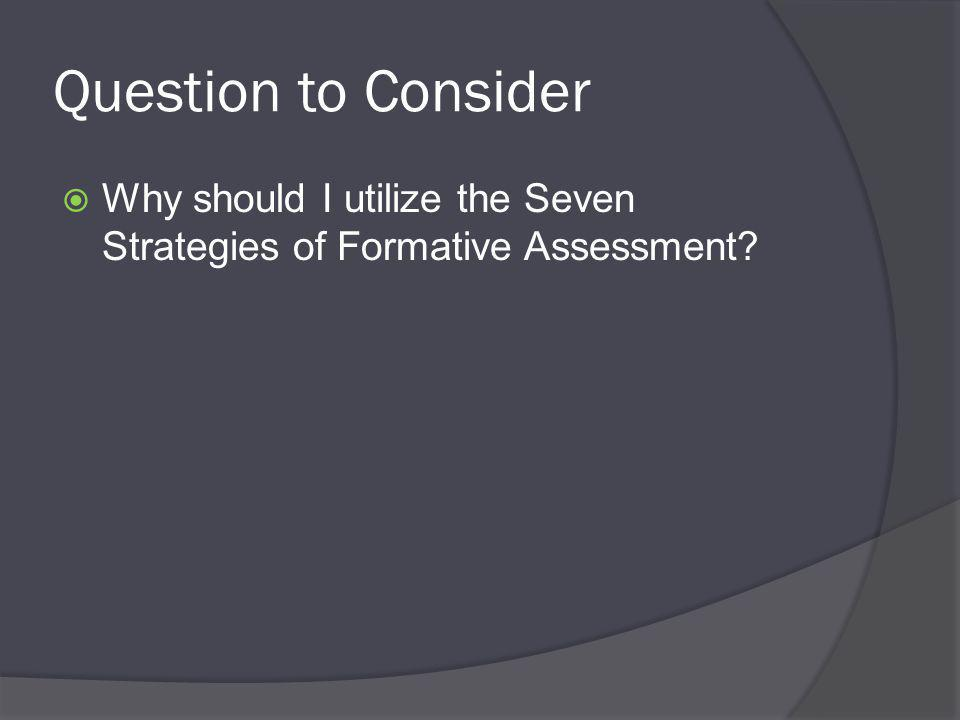 Question to Consider  Why should I utilize the Seven Strategies of Formative Assessment