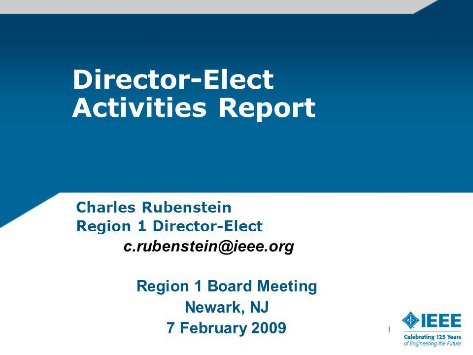 1 Director-Elect Activities Report Charles Rubenstein Region 1 Director-Elect c.rubenstein@ieee.org Region 1 Board Meeting Newark, NJ 7 February 2009