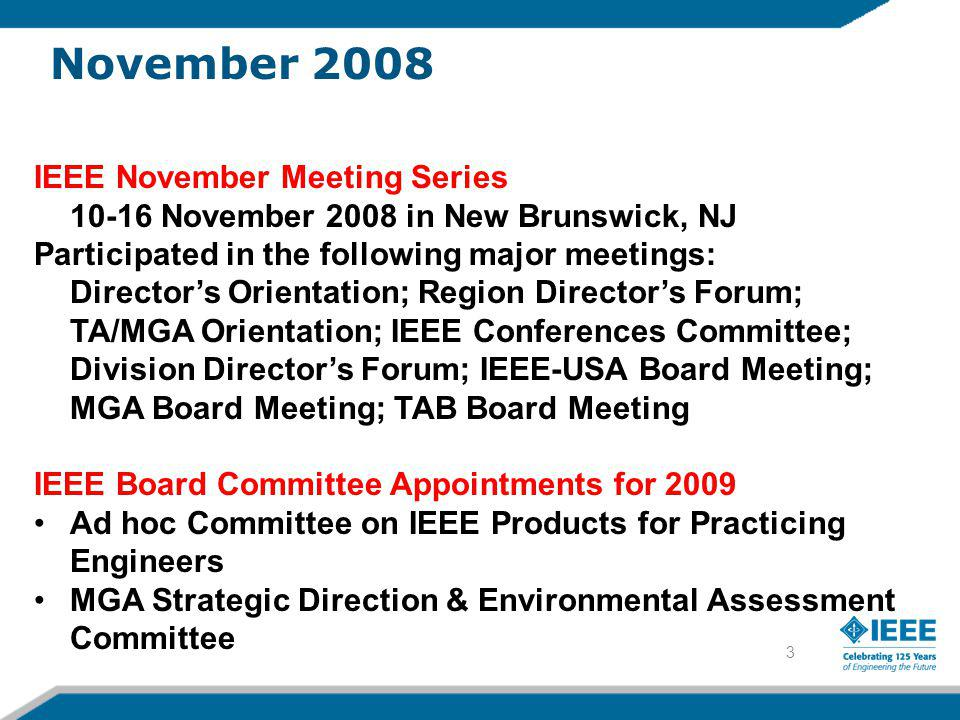 3 IEEE November Meeting Series November 2008 in New Brunswick, NJ Participated in the following major meetings: Director's Orientation; Region Director's Forum; TA/MGA Orientation; IEEE Conferences Committee; Division Director's Forum; IEEE-USA Board Meeting; MGA Board Meeting; TAB Board Meeting IEEE Board Committee Appointments for 2009 •Ad hoc Committee on IEEE Products for Practicing Engineers •MGA Strategic Direction & Environmental Assessment Committee November 2008