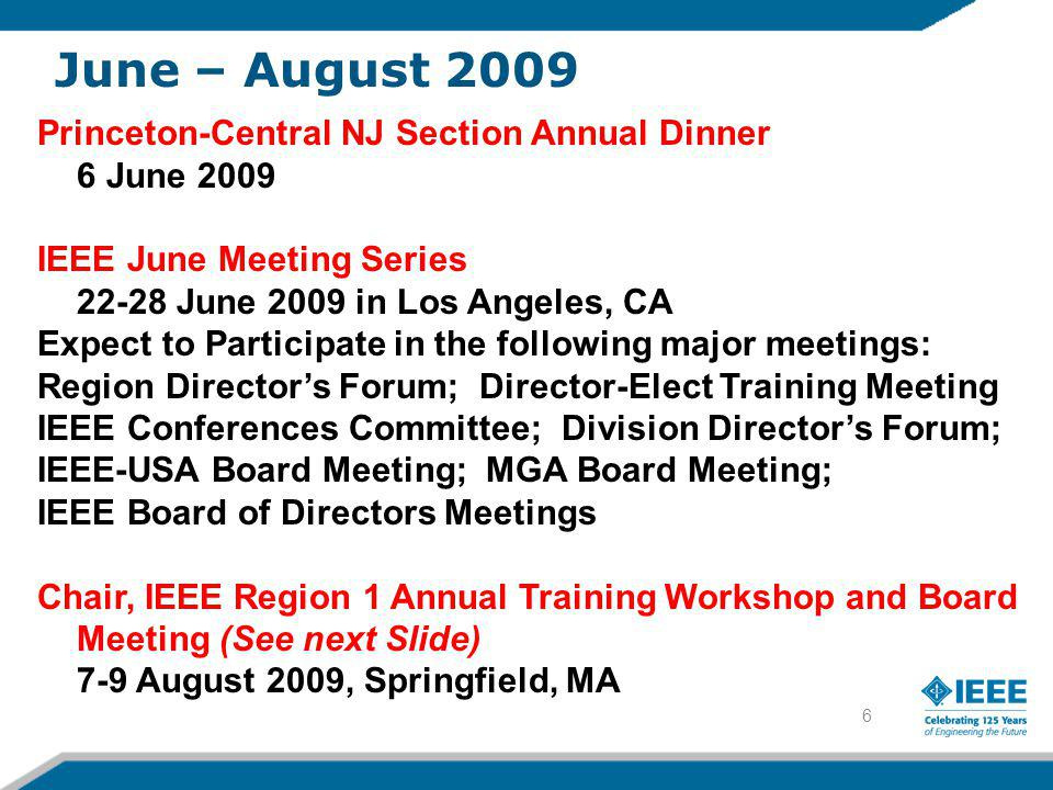 6 Princeton-Central NJ Section Annual Dinner 6 June 2009 IEEE June Meeting Series 22-28 June 2009 in Los Angeles, CA Expect to Participate in the following major meetings: Region Director's Forum; Director-Elect Training Meeting IEEE Conferences Committee; Division Director's Forum; IEEE-USA Board Meeting; MGA Board Meeting; IEEE Board of Directors Meetings Chair, IEEE Region 1 Annual Training Workshop and Board Meeting (See next Slide) 7-9 August 2009, Springfield, MA June – August 2009