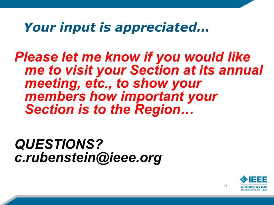 9 Your input is appreciated… Please let me know if you would like me to visit your Section at its annual meeting, etc., to show your members how important your Section is to the Region… QUESTIONS.