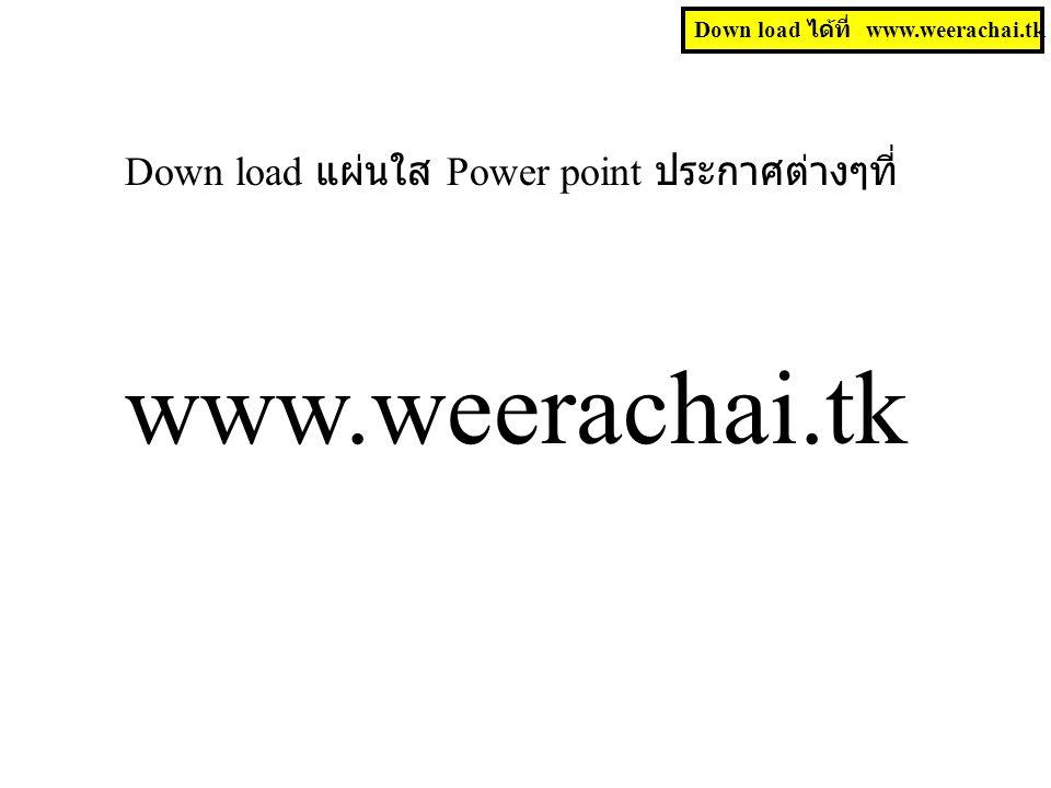 Down load แผ่นใส Power point ประกาศต่างๆที่ www.weerachai.tk Down load ได้ที่ www.weerachai.tk