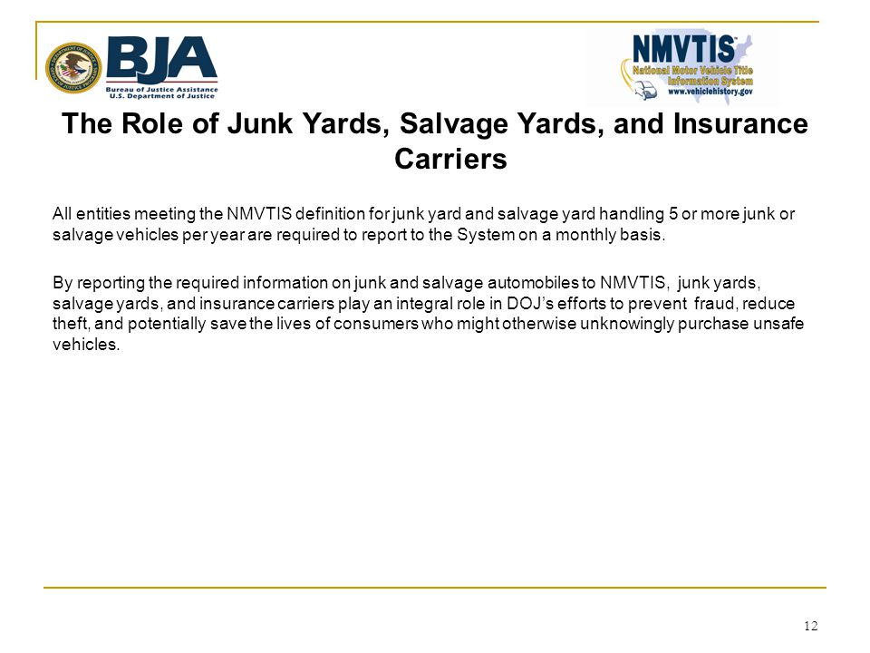 The Role of Junk Yards, Salvage Yards, and Insurance Carriers All entities meeting the NMVTIS definition for junk yard and salvage yard handling 5 or more junk or salvage vehicles per year are required to report to the System on a monthly basis.