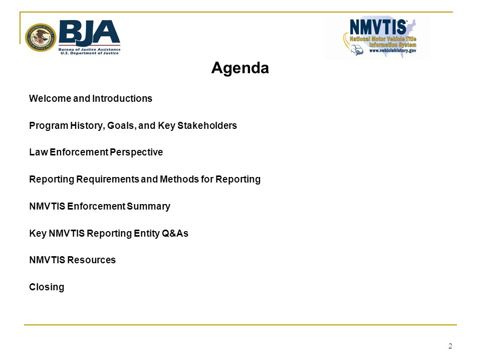 2 Agenda Welcome and Introductions Program History, Goals, and Key Stakeholders Law Enforcement Perspective Reporting Requirements and Methods for Reporting NMVTIS Enforcement Summary Key NMVTIS Reporting Entity Q&As NMVTIS Resources Closing