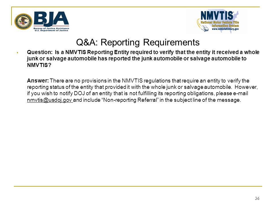 Q&A: Reporting Requirements  Question: Is a NMVTIS Reporting Entity required to verify that the entity it received a whole junk or salvage automobile has reported the junk automobile or salvage automobile to NMVTIS.