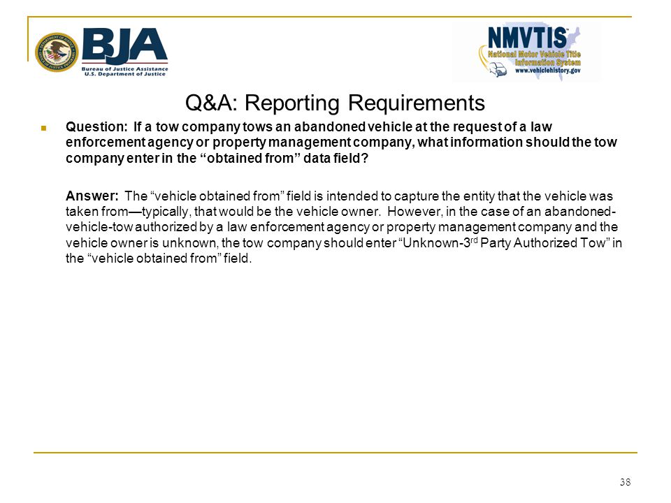 Q&A: Reporting Requirements  Question: If a tow company tows an abandoned vehicle at the request of a law enforcement agency or property management company, what information should the tow company enter in the obtained from data field.