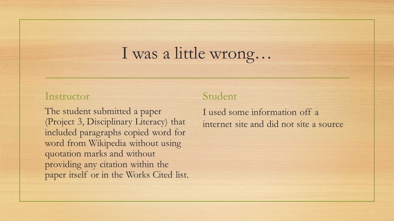 I was a little wrong… Instructor The student submitted a paper (Project 3, Disciplinary Literacy) that included paragraphs copied word for word from Wikipedia without using quotation marks and without providing any citation within the paper itself or in the Works Cited list.