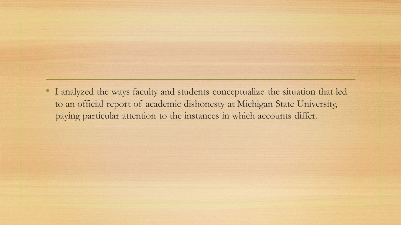 Methods Instructors • On academic misconduct reports, instructors are asked to Please provide a detailed description of the incident and retain any documentation for your records. Students • On a survey reported students were asked to complete as part of the first module of the remediation course, students were asked What act of academic dishonesty did you commit?