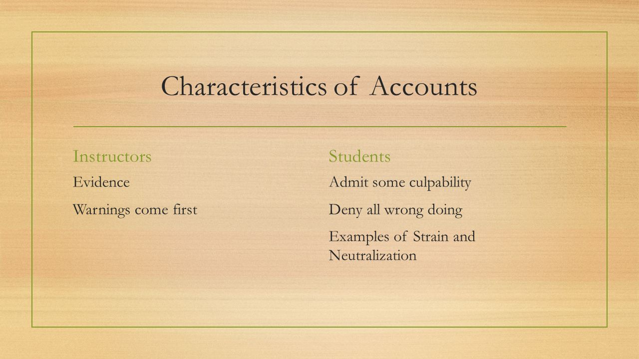 Characteristics of Accounts Instructors Evidence Warnings come first Students Admit some culpability Deny all wrong doing Examples of Strain and Neutralization