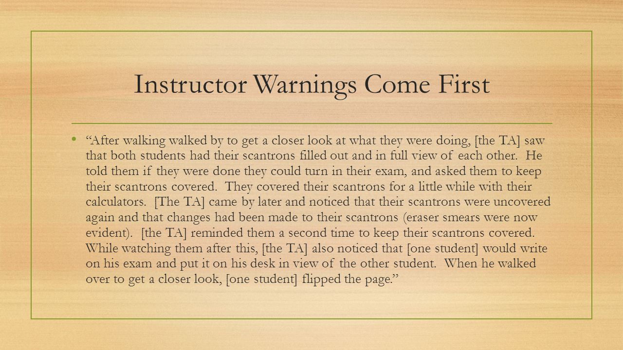 Instructor Warnings Come First • After walking walked by to get a closer look at what they were doing, [the TA] saw that both students had their scantrons filled out and in full view of each other.