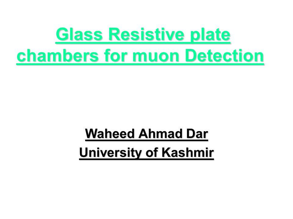Glass Resistive plate chambers for muon Detection Glass Resistive plate chambers for muon Detection Waheed Ahmad Dar University of Kashmir
