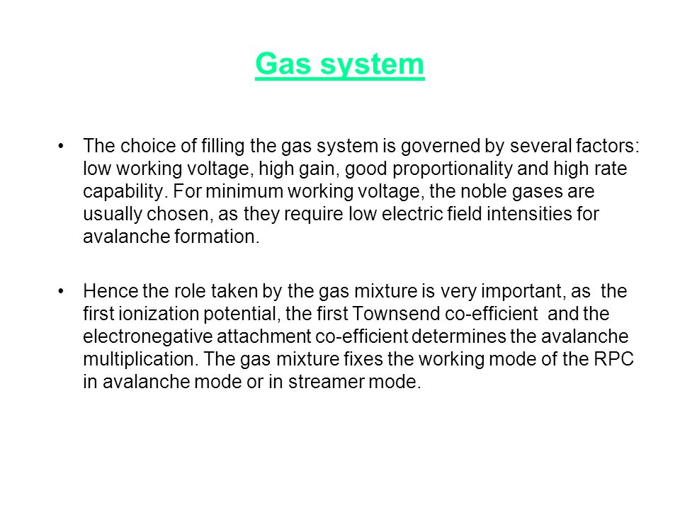 Gas system •The choice of filling the gas system is governed by several factors: low working voltage, high gain, good proportionality and high rate ca