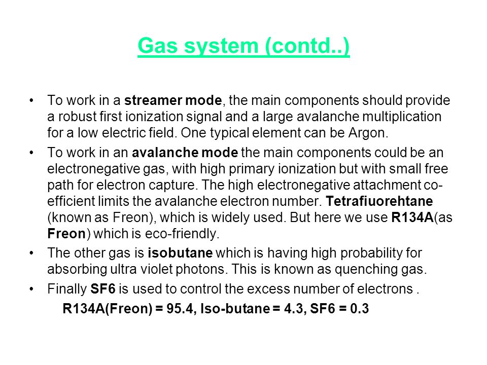 Gas system (contd..) •To work in a streamer mode, the main components should provide a robust first ionization signal and a large avalanche multiplic