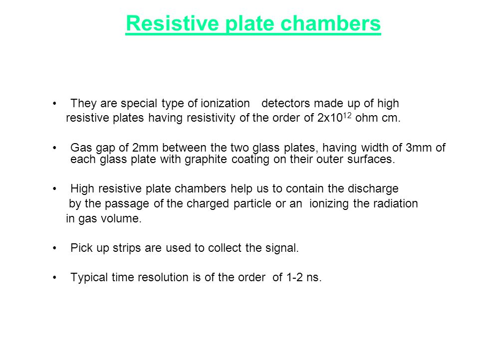 Resistive plate chambers •They are special type of ionization detectors made up of high resistive plates having resistivity of the order of 2x10 12 oh
