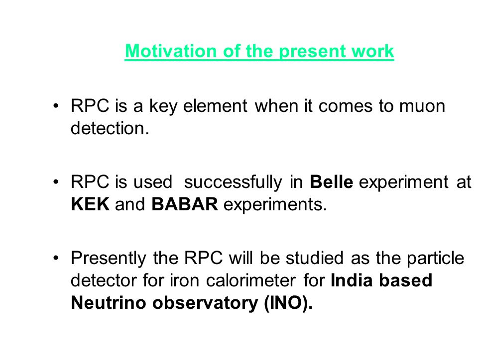 Motivation of the present work •RPC is a key element when it comes to muon detection. •RPC is used successfully in Belle experiment at KEK and BABAR e