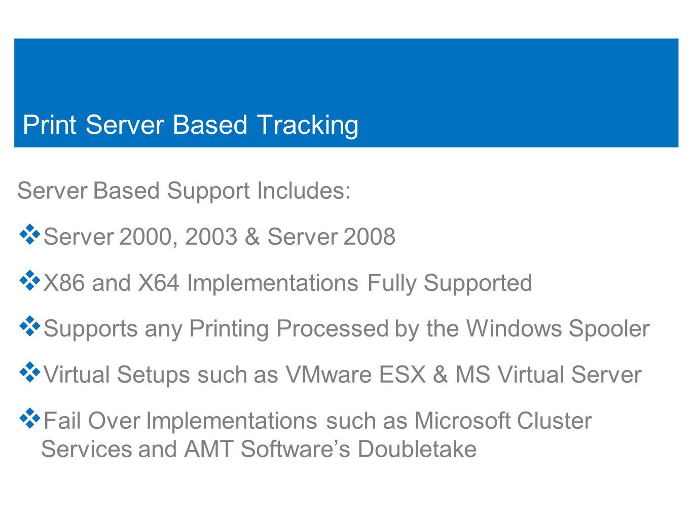 3 Print Server Based Tracking Server Based Support Includes:  Server 2000, 2003 & Server 2008  X86 and X64 Implementations Fully Supported  Supports any Printing Processed by the Windows Spooler  Virtual Setups such as VMware ESX & MS Virtual Server  Fail Over Implementations such as Microsoft Cluster Services and AMT Software's Doubletake 3