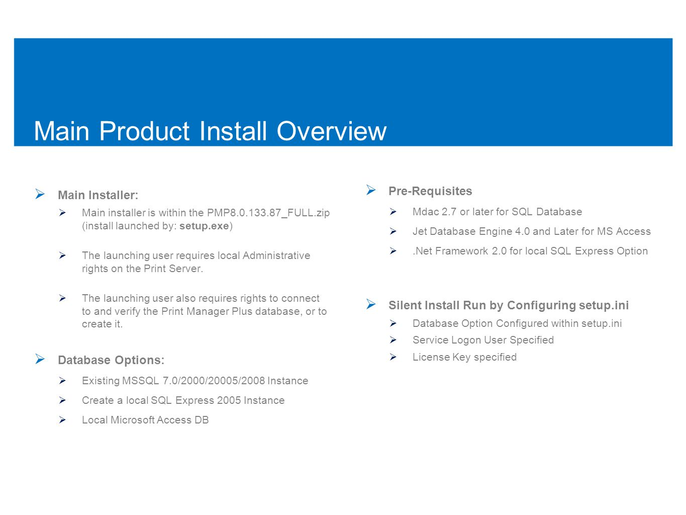 Main Product Install Overview  Main Installer:  Main installer is within the PMP8.0.133.87_FULL.zip (install launched by: setup.exe)  The launching user requires local Administrative rights on the Print Server.