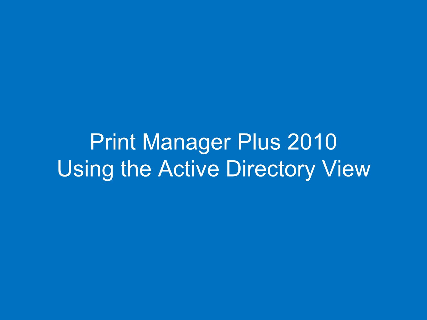 54 Print Manager Plus 2010 Using the Active Directory View 54