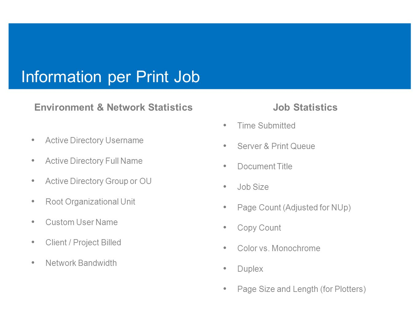 Information per Print Job Environment & Network Statistics • Active Directory Username • Active Directory Full Name • Active Directory Group or OU • Root Organizational Unit • Custom User Name • Client / Project Billed • Network Bandwidth Job Statistics • Time Submitted • Server & Print Queue • Document Title • Job Size • Page Count (Adjusted for NUp) • Copy Count • Color vs.