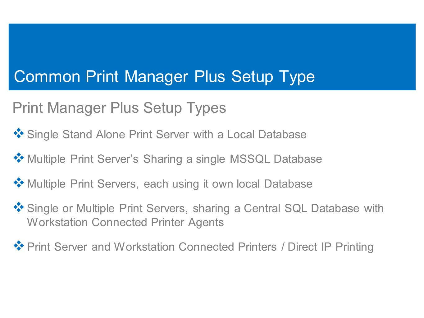 7 Common Print Manager Plus Setup Type Print Manager Plus Setup Types  Single Stand Alone Print Server with a Local Database  Multiple Print Server's Sharing a single MSSQL Database  Multiple Print Servers, each using it own local Database  Single or Multiple Print Servers, sharing a Central SQL Database with Workstation Connected Printer Agents  Print Server and Workstation Connected Printers / Direct IP Printing 7