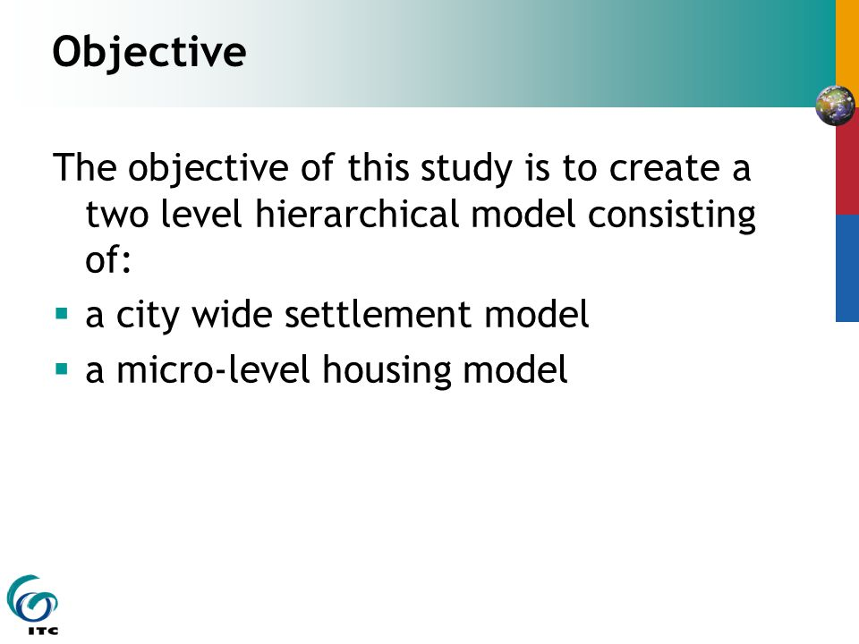 Objective The objective of this study is to create a two level hierarchical model consisting of:  a city wide settlement model  a micro-level housing model