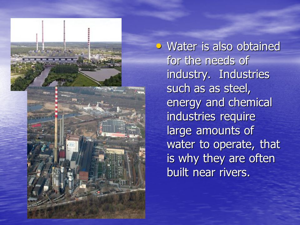 • Water is also obtained for the needs of industry.
