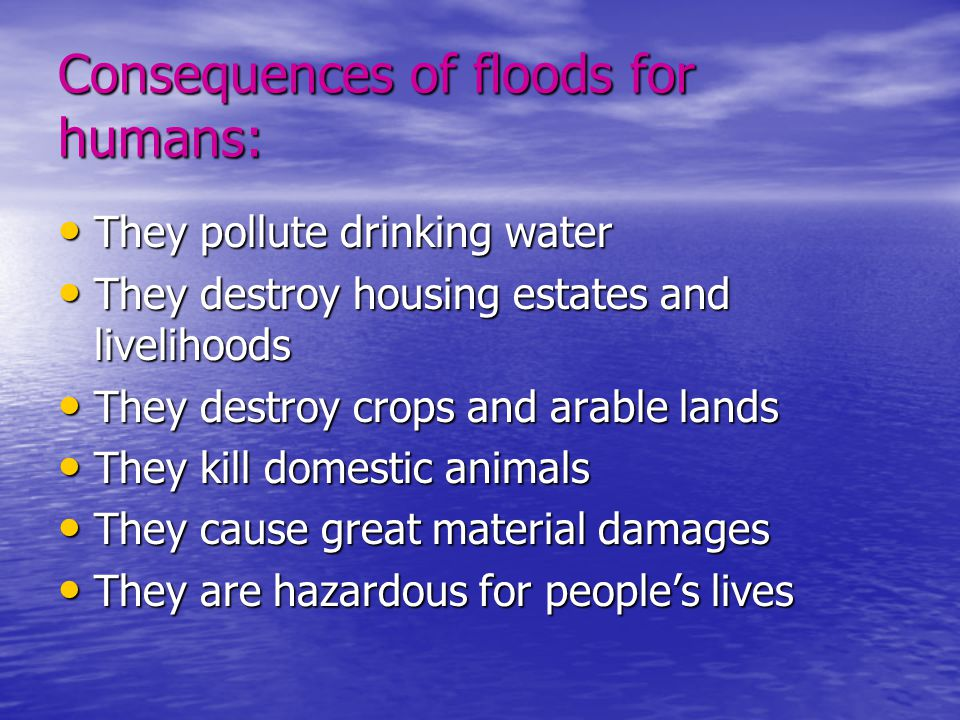 Consequences of floods for humans: • They pollute drinking water • They destroy housing estates and livelihoods • They destroy crops and arable lands • They kill domestic animals • They cause great material damages • They are hazardous for people's lives • They are hazardous for people's lives
