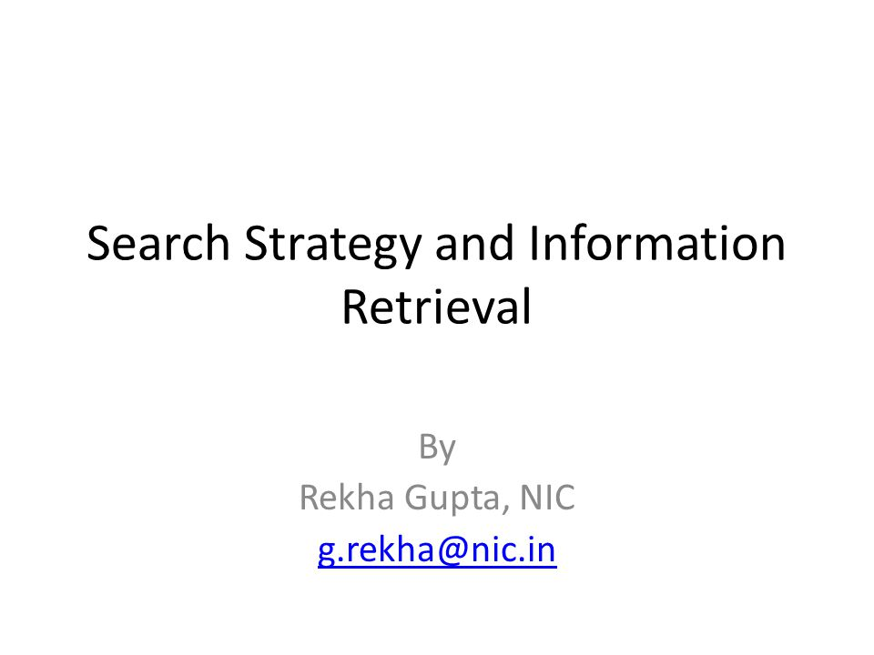 Search Strategy and Information Retrieval By Rekha Gupta, NIC g.rekha@nic.in