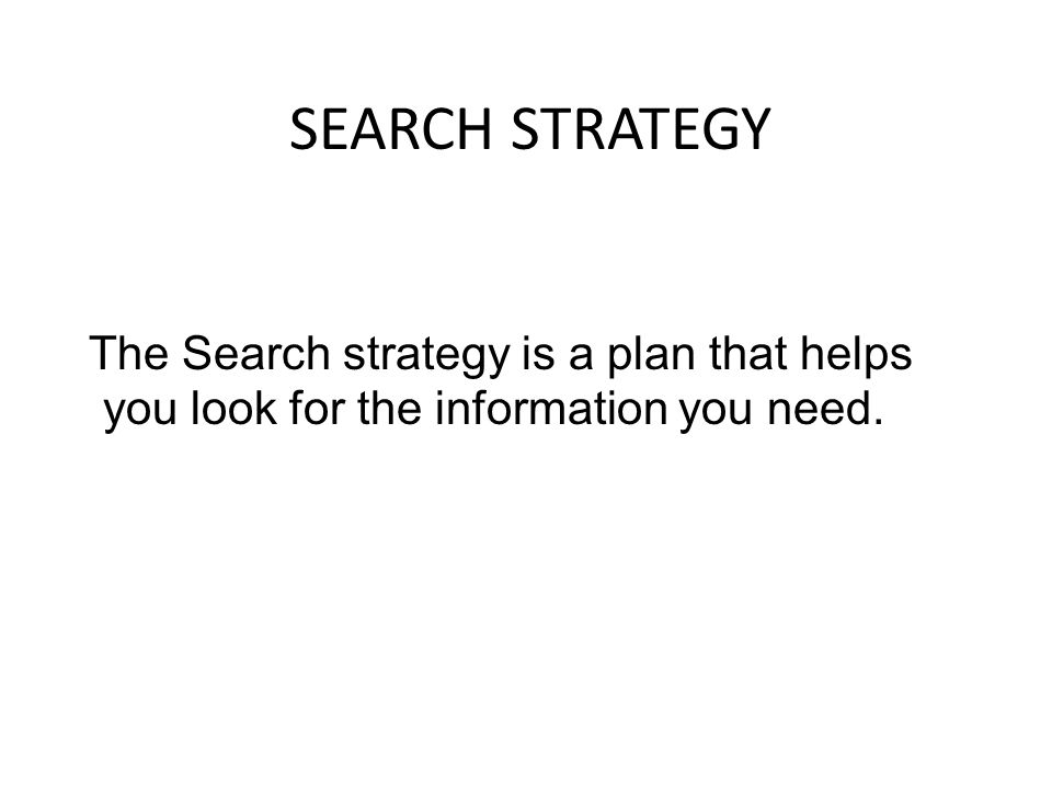 SEARCH STRATEGY The Search strategy is a plan that helps you look for the information you need.