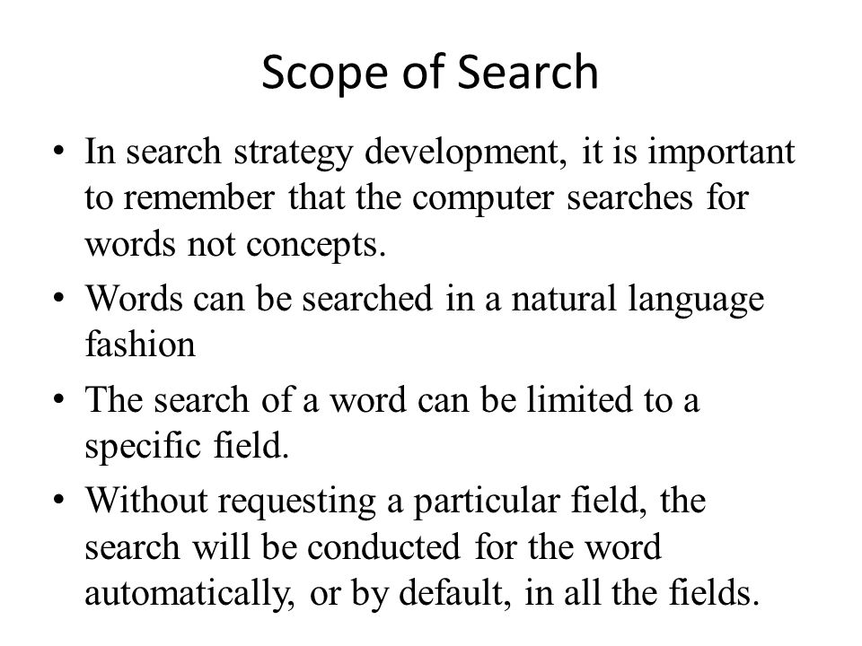 Scope of Search • In search strategy development, it is important to remember that the computer searches for words not concepts. • Words can be search