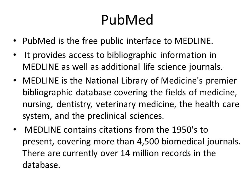 PubMed • PubMed is the free public interface to MEDLINE. • It provides access to bibliographic information in MEDLINE as well as additional life scien