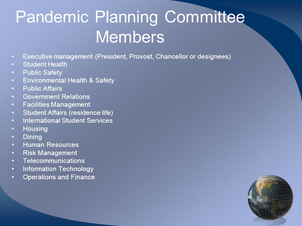 Pandemic Planning Committee Members •Executive management (President, Provost, Chancellor or designees) •Student Health •Public Safety •Environmental Health & Safety •Public Affairs •Government Relations •Facilities Management •Student Affairs (residence life) •International Student Services •Housing •Dining •Human Resources •Risk Management •Telecommunications •Information Technology •Operations and Finance