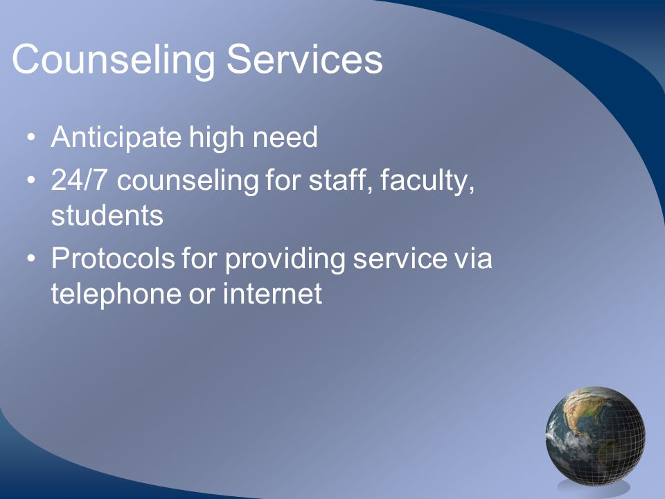 Counseling Services •Anticipate high need •24/7 counseling for staff, faculty, students •Protocols for providing service via telephone or internet