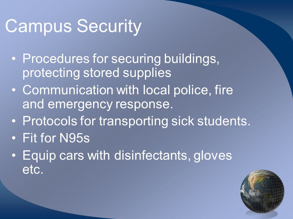 Campus Security •Procedures for securing buildings, protecting stored supplies •Communication with local police, fire and emergency response.