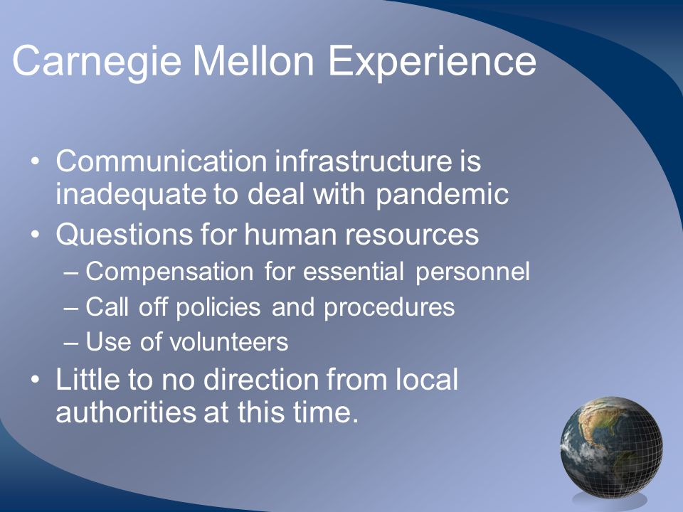 Carnegie Mellon Experience •Communication infrastructure is inadequate to deal with pandemic •Questions for human resources –Compensation for essential personnel –Call off policies and procedures –Use of volunteers •Little to no direction from local authorities at this time.