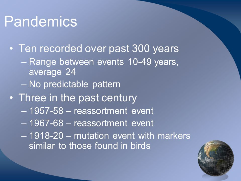 Pandemics •Ten recorded over past 300 years –Range between events 10-49 years, average 24 –No predictable pattern •Three in the past century –1957-58 – reassortment event –1967-68 – reassortment event –1918-20 – mutation event with markers similar to those found in birds