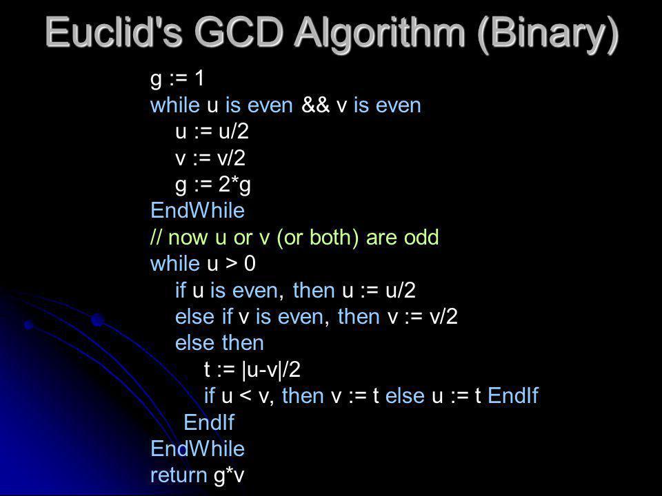 Euclid s GCD Algorithm (Binary) g := 1 while u is even && v is even u := u/2 v := v/2 g := 2*g EndWhile // now u or v (or both) are odd while u > 0 if u is even, then u := u/2 else if v is even, then v := v/2 else then t := |u-v|/2 if u < v, then v := t else u := t EndIf EndIf EndWhile return g*v