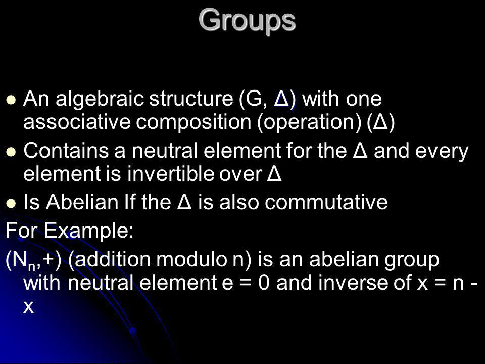 Groups  Δ)  An algebraic structure (G, Δ) with one associative composition (operation) (Δ)   Contains a neutral element for the Δ and every element is invertible over Δ   Is Abelian If the Δ is also commutative For Example: (N (N n,+) (addition modulo n) is an abelian group with neutral element e = 0 and inverse of x = n - x
