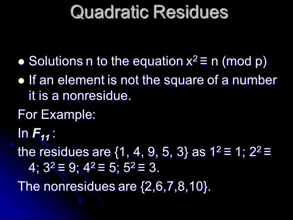 Quadratic Residues  Solutions n to the equation x 2 ≡ n (mod p)  If an element is not the square of a number it is a nonresidue.