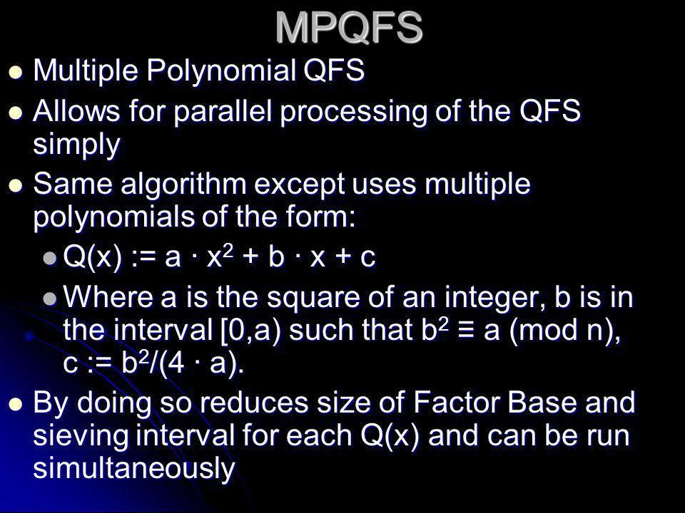 MPQFS  Multiple Polynomial QFS  Allows for parallel processing of the QFS simply  Same algorithm except uses multiple polynomials of the form:  Q(x) := a · x 2 + b · x + c  Where a is the square of an integer, b is in the interval [0,a) such that b 2 ≡ a (mod n), c := b 2 /(4 · a).