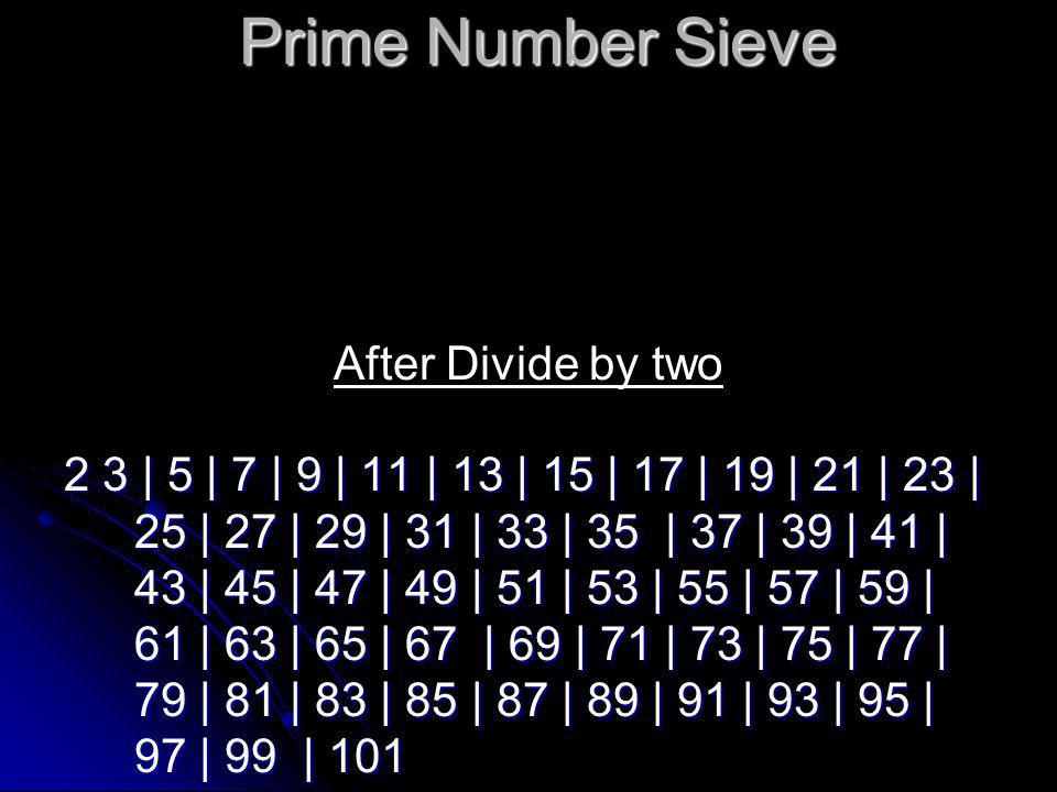 Prime Number Sieve 2 3 | 5 | 7 | | | 11 | 13 | | | 17 | 19 | | | 23 | 25 | | | 29 | 31 | | | 35 | 37 | | | 41 | 43 | | | 47 | 49 | | | 53 | 55 | | | 59 | 61 | | | 65 | 67 | | | 71 | 73 | | | 77 | 79 | | | 83 | 85 | | | 89 | 91 | | | 95 | 97 | | | 101 After Divide by three