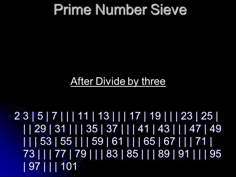 Prime Number Sieve 2 3 | 5 | 7 | | | 11 | 13 | | | 17 | 19 | | | 23 | | | | | 29 | 31 | | | | | 37 | | | 41 | 43 | | | 47 | 49 | | | 53 | | | | | 59 | 61 | | | | | 67 | | | 71 | 73 | | | 77 | 79 | | | 83 | | | | | 89 | 91 | | | | | 97 | | | 101 After Divide by five